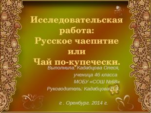Исследовательская работа: Русское чаепитие или Чай по-купечески. Выполнила: К
