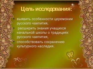 Цель исследования: выявить особенности церемонии русского чаепития, расширить