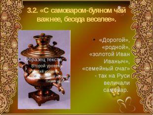 3.2. «С самоваром-буяном чай важнее, беседа веселее». «Дорогой», «родной», «з