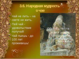 3.6. Народная мудрость о чае Чай не пить – на свете не жить. Пей чай - удовол
