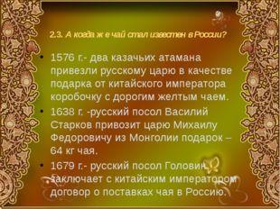 2.3. А когда же чай стал известен в России? 1576 г.- два казачьих атамана при