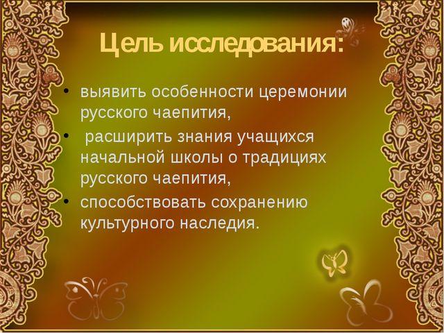 Цель исследования: выявить особенности церемонии русского чаепития, расширить...