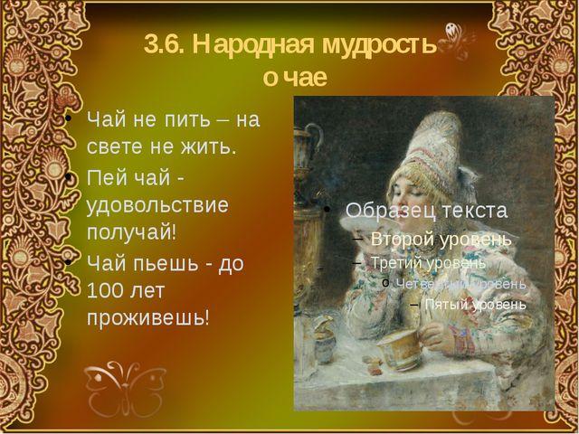 3.6. Народная мудрость о чае Чай не пить – на свете не жить. Пей чай - удовол...