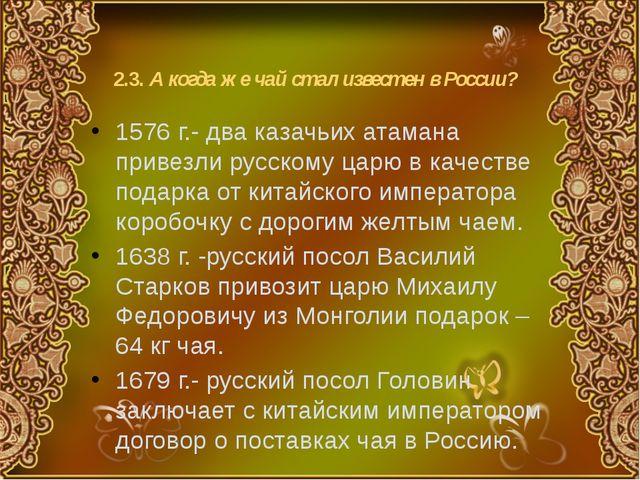 2.3. А когда же чай стал известен в России? 1576 г.- два казачьих атамана при...