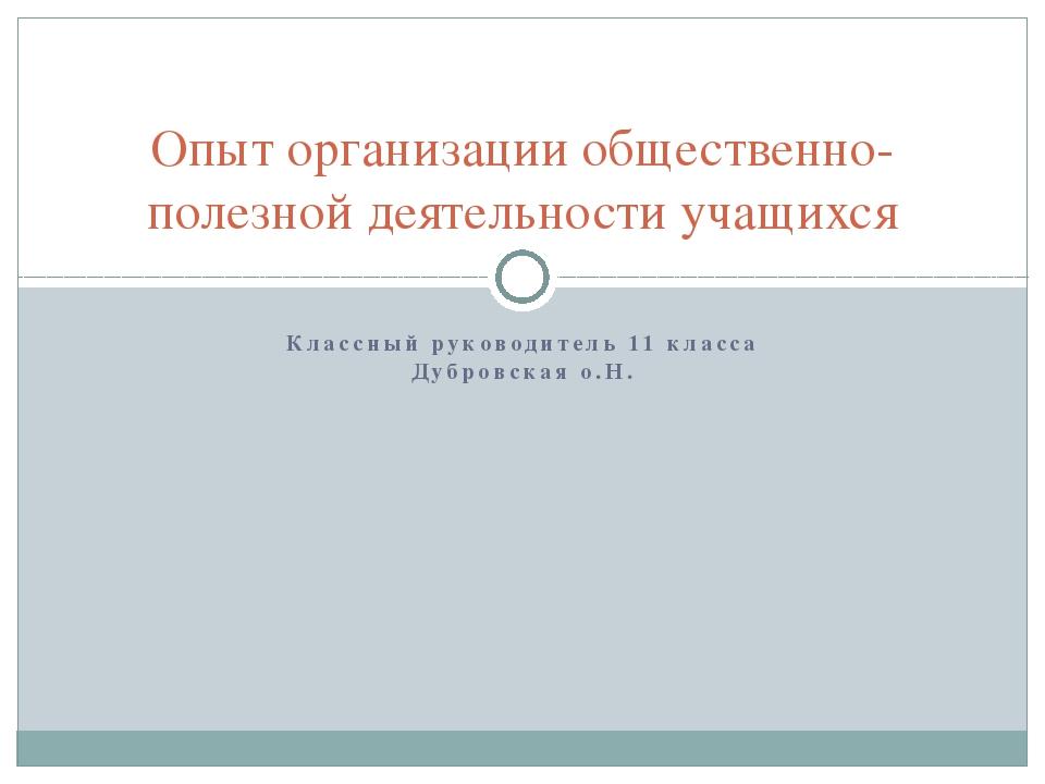 Классный руководитель 11 класса Дубровская о.Н. Опыт организации общественно-...