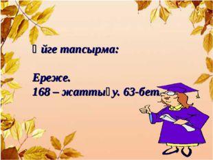 Үйге тапсырма: Ереже. 168 – жаттығу. 63-бет