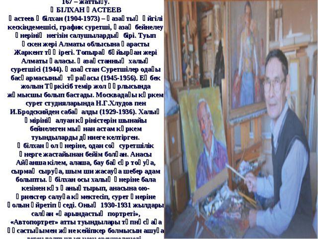 167 – жаттығу. ӘБІЛХАН ҚАСТЕЕВ Қастеев Әбілхан (1904-1973) – қазақтың әйгілі...