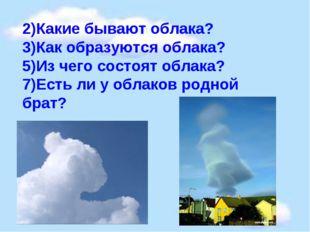 2)Какие бывают облака? 3)Как образуются облака? 5)Из чего состоят облака? 7)Е