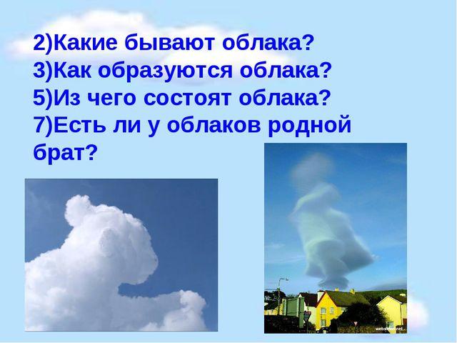 2)Какие бывают облака? 3)Как образуются облака? 5)Из чего состоят облака? 7)Е...