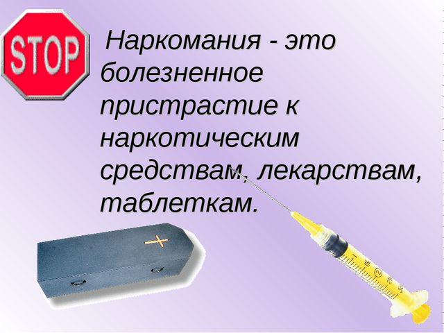 Наркомания - это болезненное пристрастие к наркотическим средствам, лекарств...