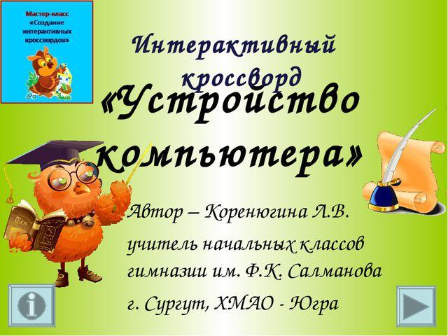 «Устройство компьютера» Интерактивный кроссворд Автор – Коренюгина Л.В. учит...