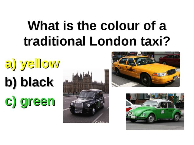 What is the colour of a traditional London taxi? a) yellow b) black c) green