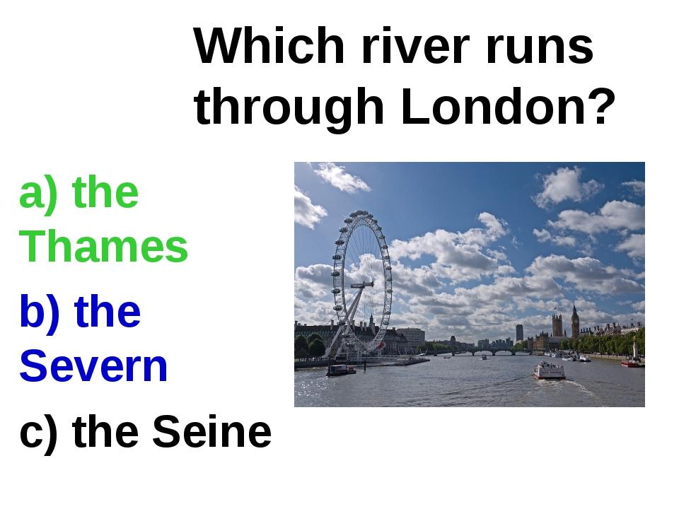 a) the Thames b) the Severn c) the Seine Which river runs through London?