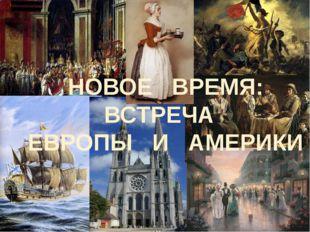 НОВОЕ ВРЕМЯ: ВСТРЕЧА ЕВРОПЫ И АМЕРИКИ