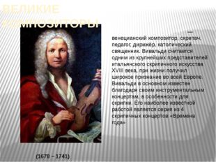 Анто́нио Лу́чо Вива́льди — венецианский композитор, скрипач, педагог, дирижё