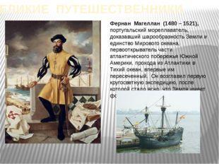 ВЕЛИКИЕ ПУТЕШЕСТВЕННИКИ Фернан Магеллан (1480 – 1521), португальский мореплав