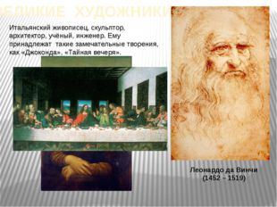 ВЕЛИКИЕ ХУДОЖНИКИ Леонардо да Винчи (1452 – 1519) Итальянский живописец, скул