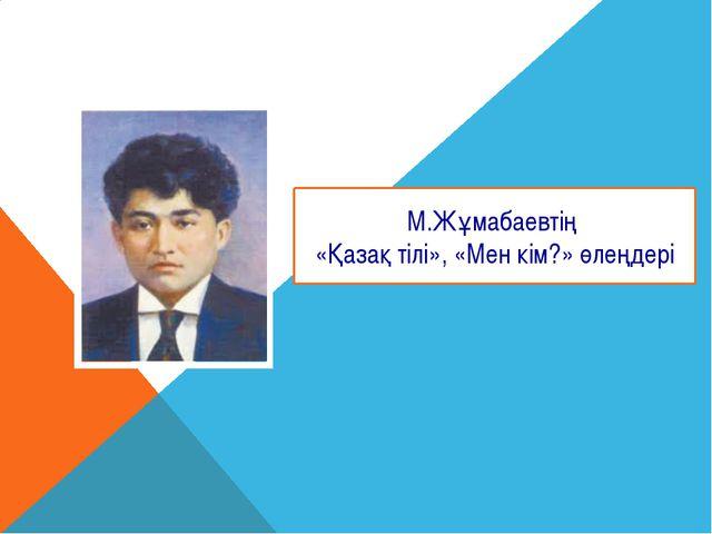 М.Жұмабаевтің «Қазақ тілі», «Мен кім?» өлеңдері