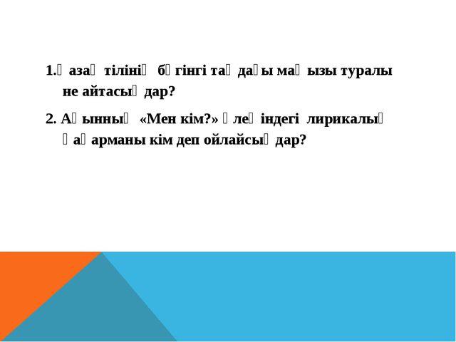 1.Қазақ тілінің бүгінгі таңдағы маңызы туралы не айтасыңдар? 2. Ақынның «Мен...