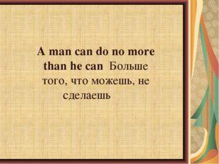 A man can do no more than he canБольше того, что можешь, не сделаешь