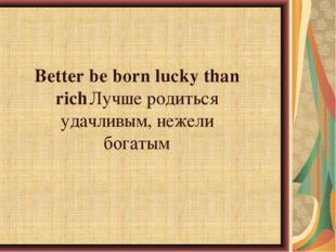 Better be born lucky than richЛучше родиться удачливым, нежели богатым