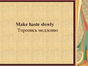 Make haste slowlyТоропись медленно