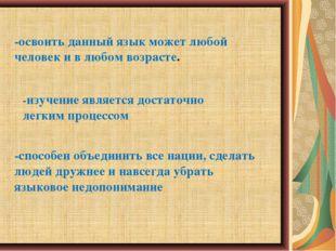 -освоить данный язык может любой человек и в любом возрасте. -изучение являет