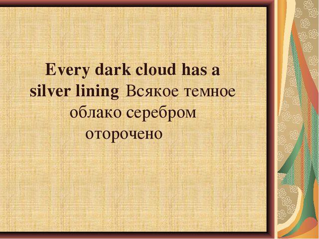 Every dark cloud has a silver liningВсякое темное облако серебром оторочено