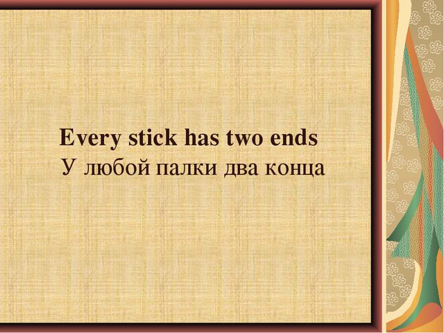 Every stick has two ends	У любой палки два конца