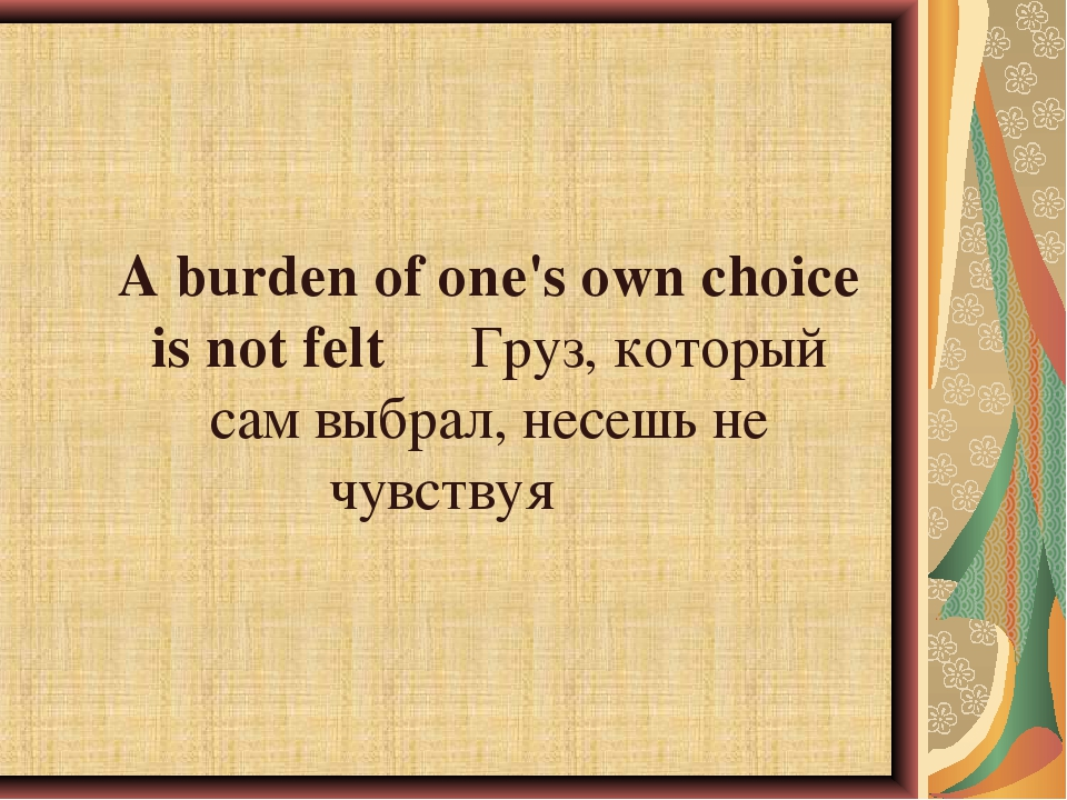 A burden of one's own choice is not feltГруз, который сам выбрал, несешь не...
