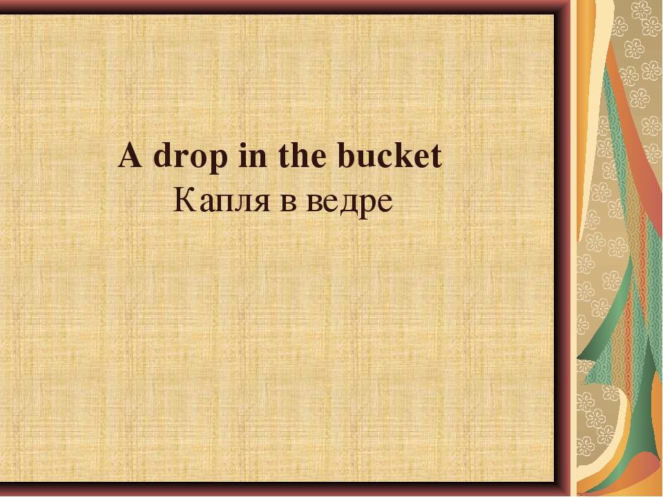 A drop in the bucketКапля в ведре
