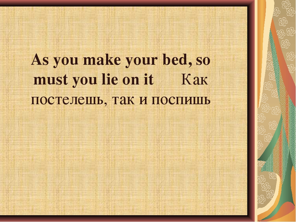 As you make your bed, so must you lie on it	Как постелешь, так и поспишь