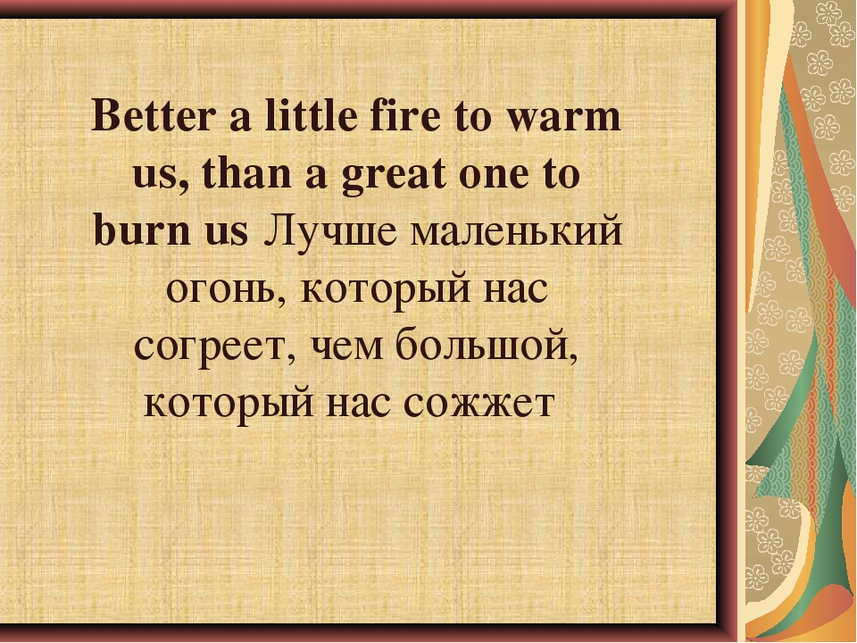 Better a little fire to warm us, than a great one to burn us	Лучше маленький...