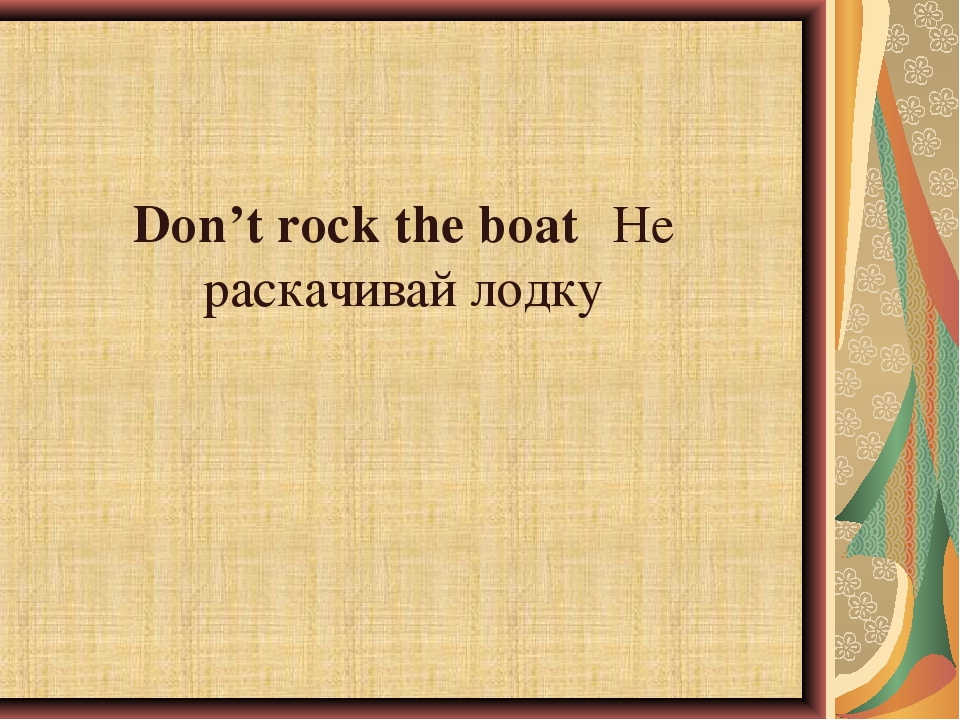 Don't rock the boat	Не раскачивай лодку