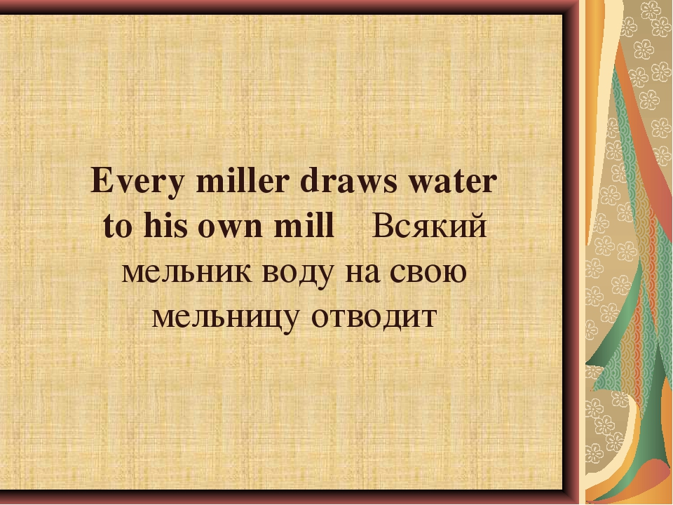 Every miller draws water to his own millВсякий мельник воду на свою мельницу...