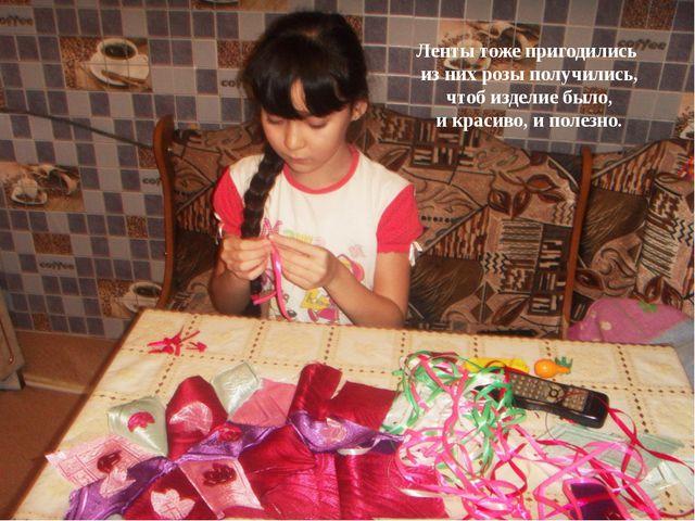 Ленты тоже пригодились из них розы получились, чтоб изделие было, и красиво,...