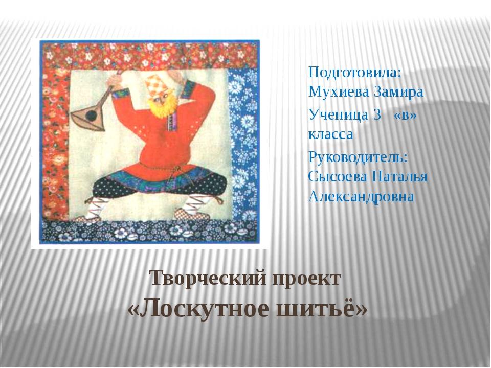 Творческий проект «Лоскутное шитьё» Подготовила: Мухиева Замира Ученица 3 «в»...