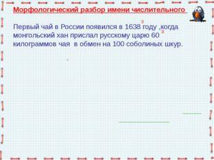 Морфологический разбор имени числительного   Первый чай в России появился в 1