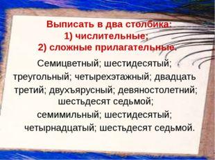 Выписать в два столбика: 1)числительные;  2)сложные прилага