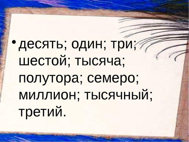 десять; один; три; шестой; тысяча; полутора; семеро; миллион; тысячный; третий.