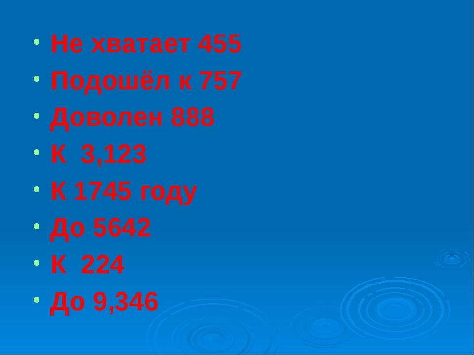 Не хватает 455  Подошёл к 757 Доволен 888 К  3,123  К 1745 году До 5642...