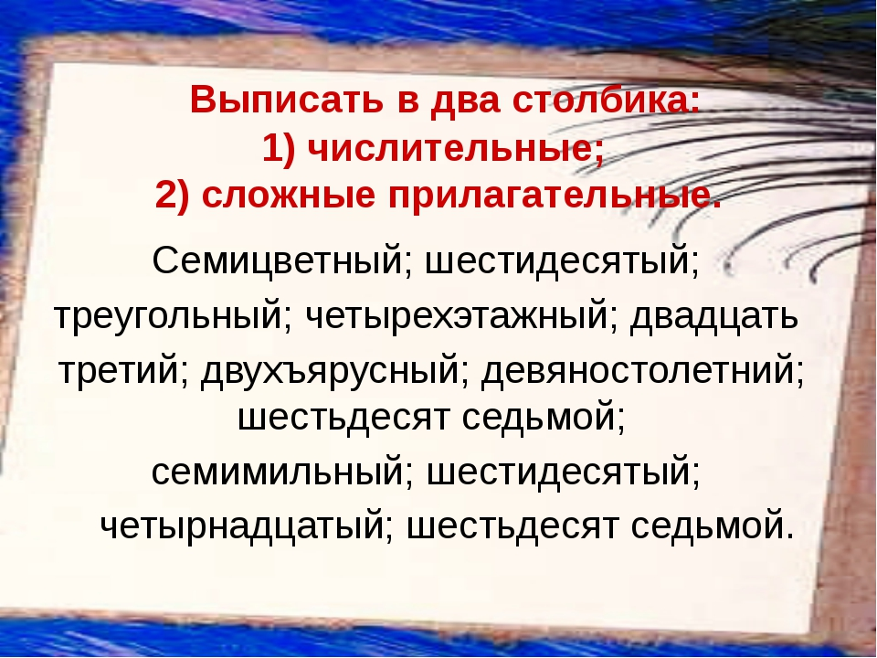 Выписать в два столбика: 1)числительные;  2)сложные прилага...