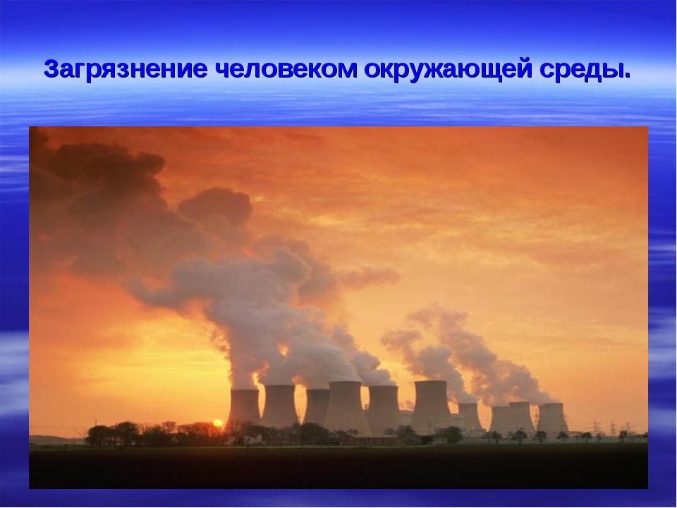 Загрязнение человеком окружающей среды.
