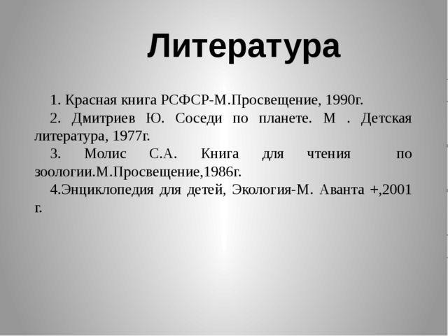 1. Красная книга РСФСР-М.Просвещение, 1990г. 2. Дмитриев Ю. Соседи по планете...