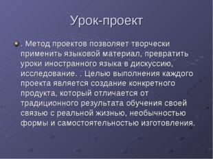 Урок-проект . Метод проектов позволяет творчески применить языковой материал,