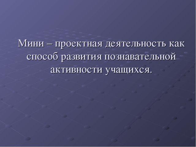 Мини – проектная деятельность как способ развития познавательной активности у...