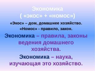 Экономика ( «экос» + «номос») «Экос» – дом, домашнее хозяйство. «Номос» - пра