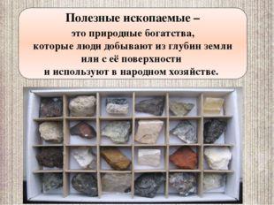 Полезные ископаемые – это природные богатства, которые люди добывают из глуби