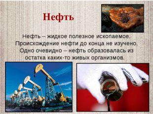 Нефть – жидкое полезное ископаемое. Происхождение нефти до конца не изучено.