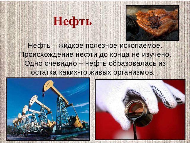 Нефть – жидкое полезное ископаемое. Происхождение нефти до конца не изучено....